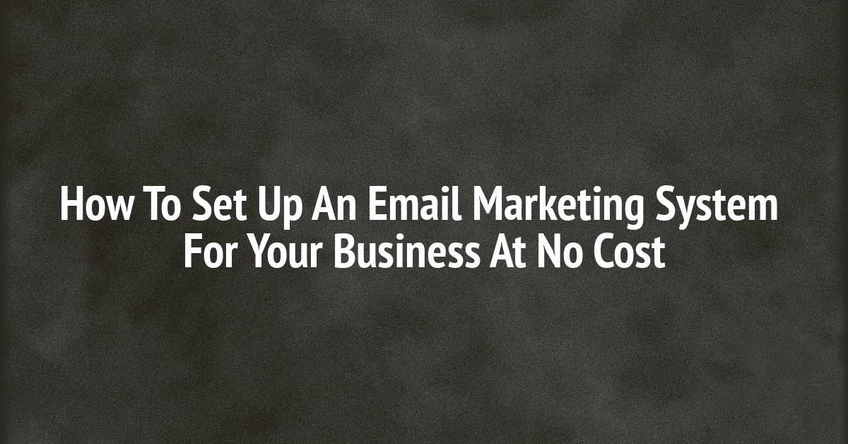 How To Set Up An Email Marketing System For Your Business At No Cost