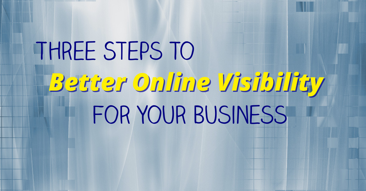 Three Steps To Better Online Visibility For Your Business